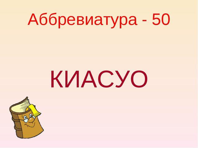 Аббревиатура - 50 КИАСУО