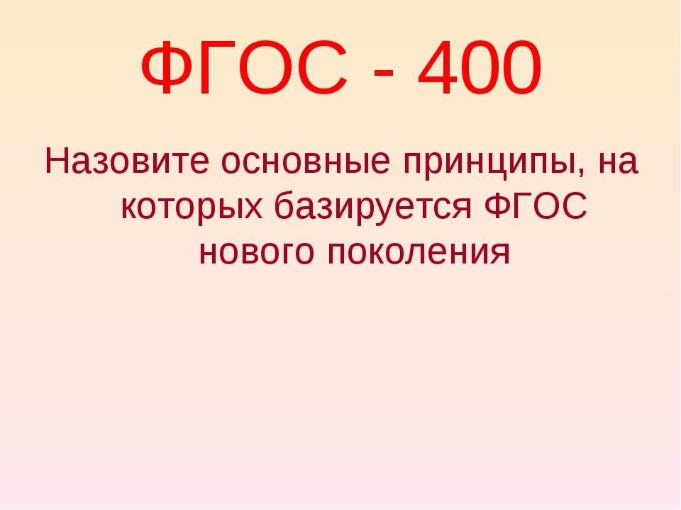 ФГОС - 400 Назовите основные принципы, на которых базируется ФГОС нового поко...