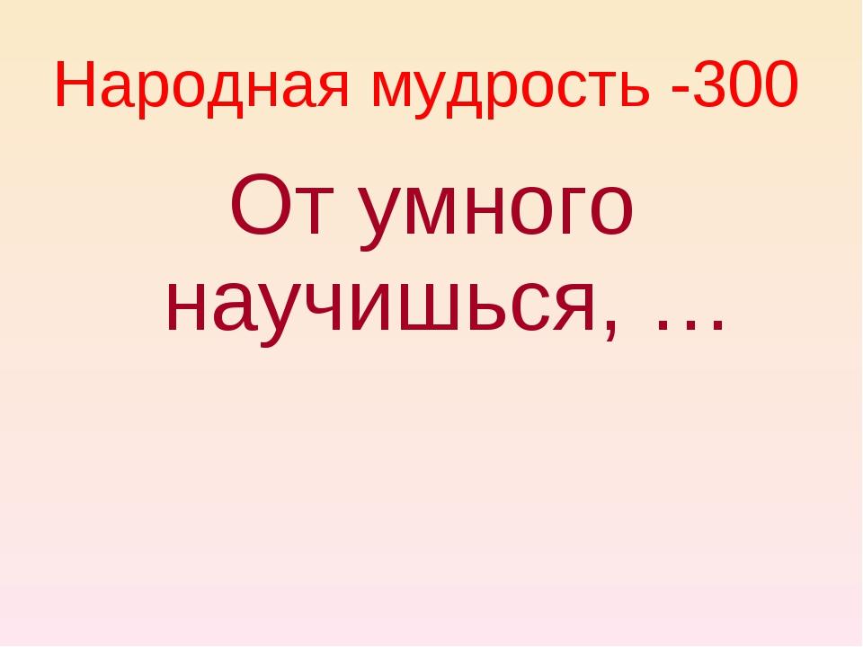 От умного научишься, … Народная мудрость -300