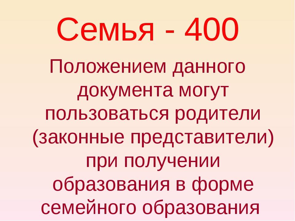 Семья - 400 Положением данного документа могут пользоваться родители (законны...