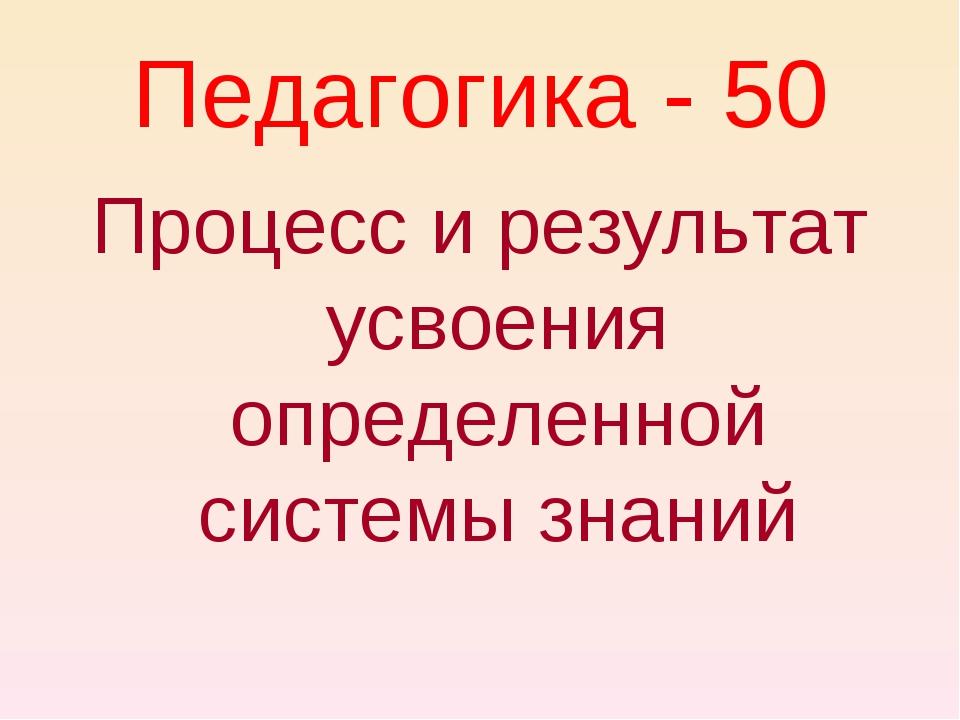 Педагогика - 50 Процесс и результат усвоения определенной системы знаний