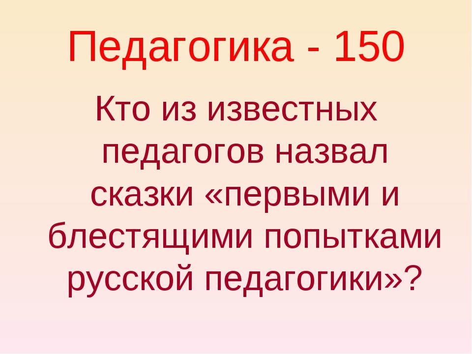 Педагогика - 150 Кто из известных педагогов назвал сказки «первыми и блестящи...