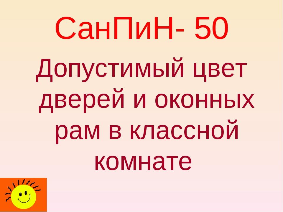 СанПиН- 50 Допустимый цвет дверей и оконных рам в классной комнате