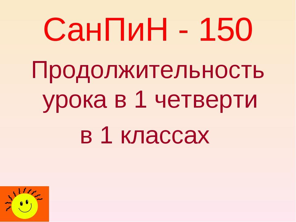 СанПиН - 150 Продолжительность урока в 1 четверти в 1 классах