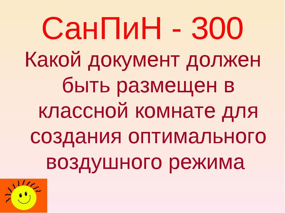 СанПиН - 300 Какой документ должен быть размещен в классной комнате для созда...