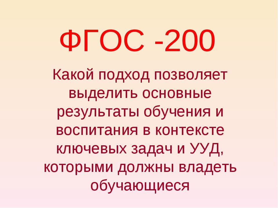 ФГОС -200 Какой подход позволяет выделить основные результаты обучения и восп...