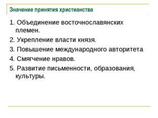 Значение принятия христианства 1. Объединение восточнославянских племен. 2. У