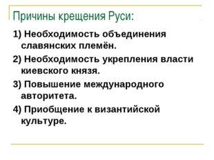 Причины крещения Руси: 1) Необходимость объединения славянских племён. 2) Нео