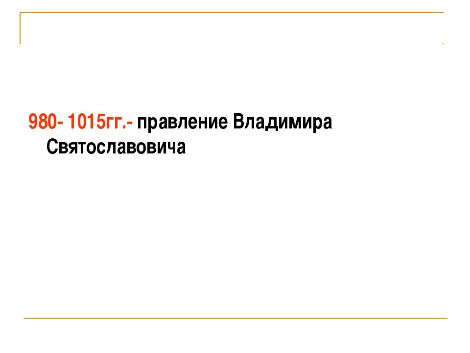980- 1015гг.- правление Владимира Святославовича