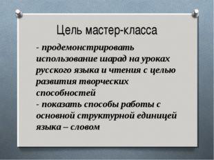 Цель мастер-класса - продемонстрировать использование шарад на уроках русског