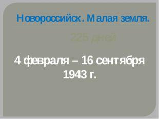 Новороссийск. Малая земля. 225 дней 4 февраля – 16 сентября 1943 г.