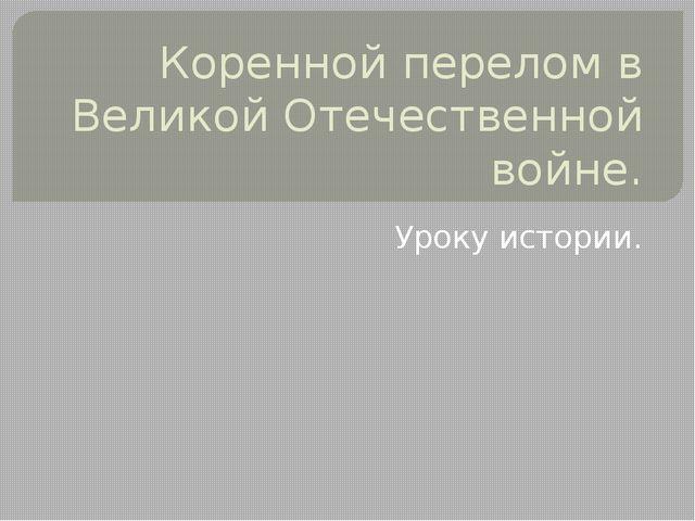 Коренной перелом в Великой Отечественной войне. Уроку истории.