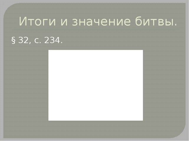 Итоги и значение битвы. § 32, с. 234.