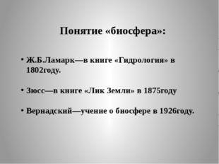 Понятие «биосфера»: Ж.Б.Ламарк—в книге «Гидрология» в 1802году. Зюсс—в книге