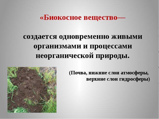 «Биокосное вещество— создается одновременно живыми организмами и процессами н...