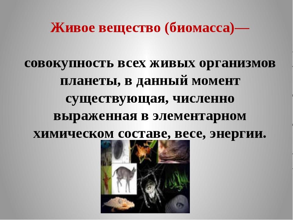 Живое вещество (биомасса)— совокупность всех живых организмов планеты, в данн...