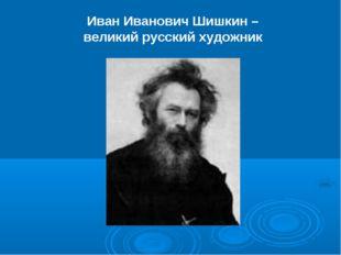 Иван Иванович Шишкин – великий русский художник