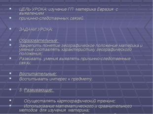 ЦЕЛЬ УРОКА: изучение ГП материка Евразия с выявлением причинно-следственных с