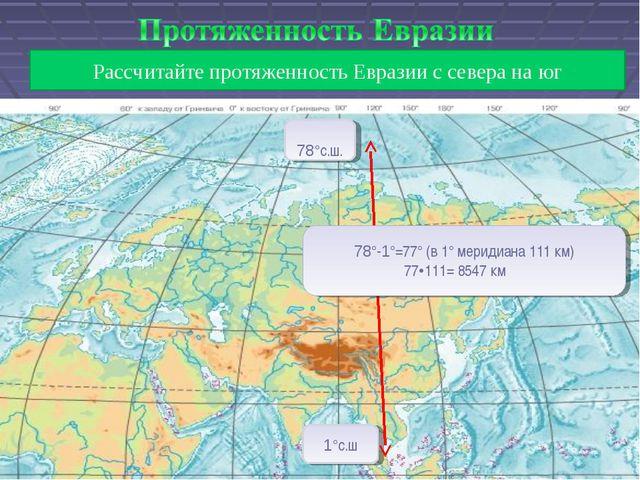 Рассчитайте протяженность Евразии с севера на юг 78°с.ш. 1°с.ш 78°-1°=77° (в...