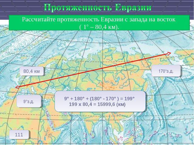 Рассчитайте протяженность Евразии с запада на восток ( 1° – 80,4 км). 9°з.д....