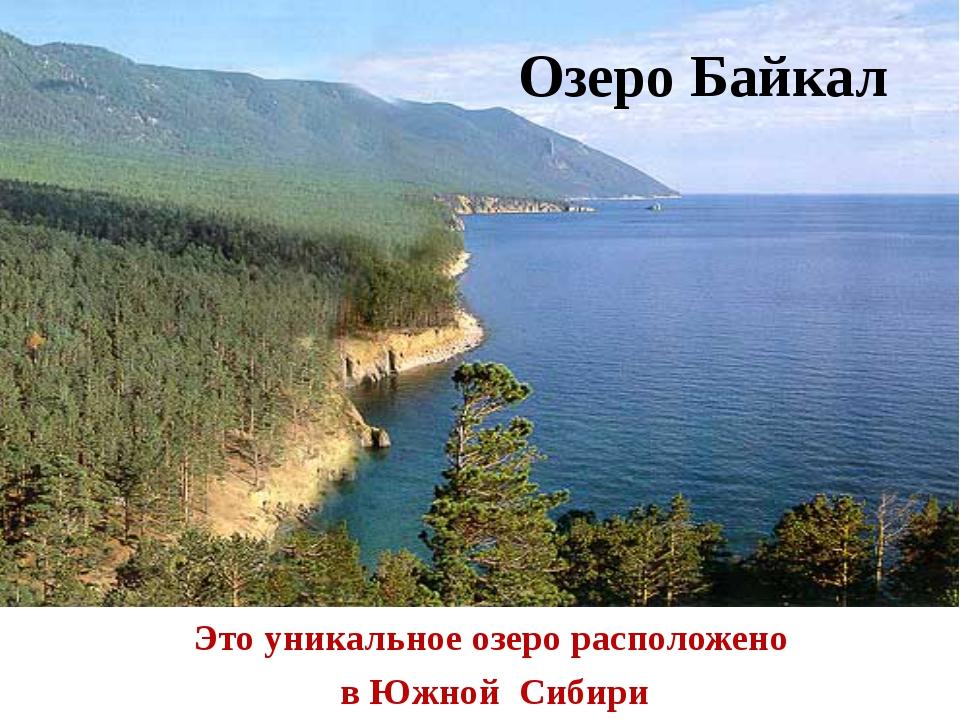 Озеро Байкал Это уникальное озеро расположено в Южной Сибири