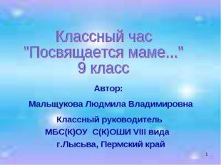 * Автор: Мальщукова Людмила Владимировна Классный руководитель МБС(К)ОУ С(К)О