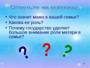 * Что значит мама в вашей семье? Какова ее роль? Почему государство уделяет б