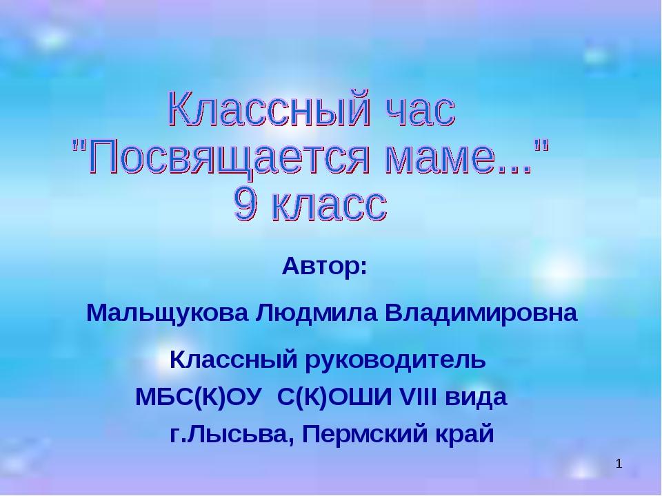* Автор: Мальщукова Людмила Владимировна Классный руководитель МБС(К)ОУ С(К)О...