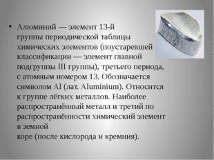 Алюминий—элемент13-й группыпериодической таблицы химических элементов(по