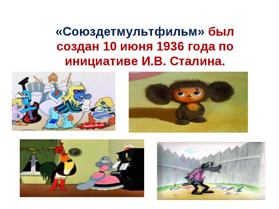 «Союздетмультфильм»был создан 10 июня 1936 года по инициативе И.В. Сталина.