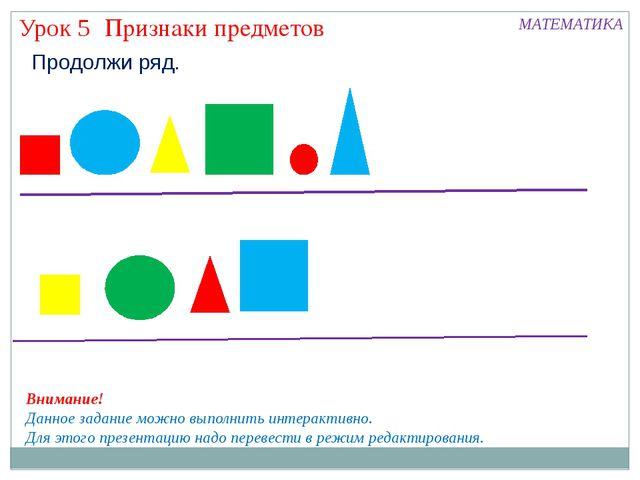 Признаки предметов Урок 5 МАТЕМАТИКА Продолжи ряд. Внимание! Данное задание м...