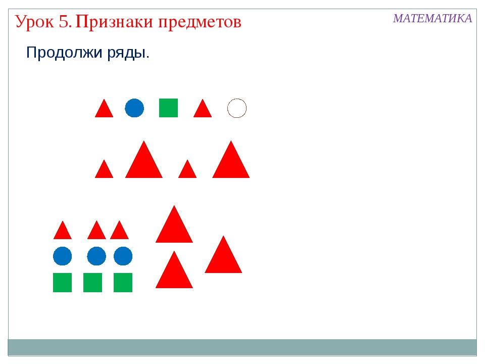 Признаки предметов Урок 5. МАТЕМАТИКА Продолжи ряды.