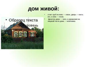 дом живой: стоит сруб на пнях — лапах, дверь — пасть его, а окна — глаза; фро