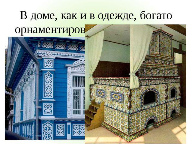 В доме, как и в одежде, богато орнаментировались все проемы