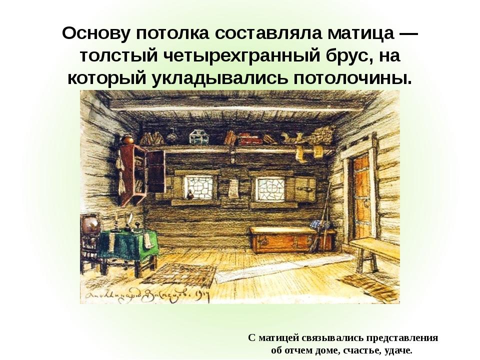 Основу потолка составляла матица — толстый четырехгранный брус, на который ук...