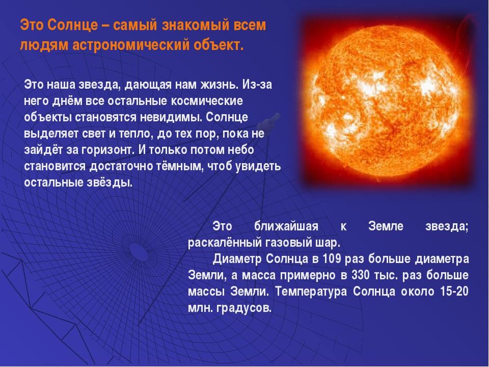 Это ближайшая к Земле звезда; раскалённый газовый шар. Диаметр Солнца в 109 р...