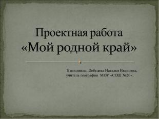 Выполнила: Лебедева Наталья Ивановна, учитель географии МОУ «СОШ №20».