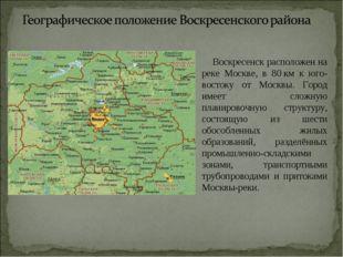 Воскресенск расположен на реке Москве, в 80км к юго-востоку от Москвы. Горо