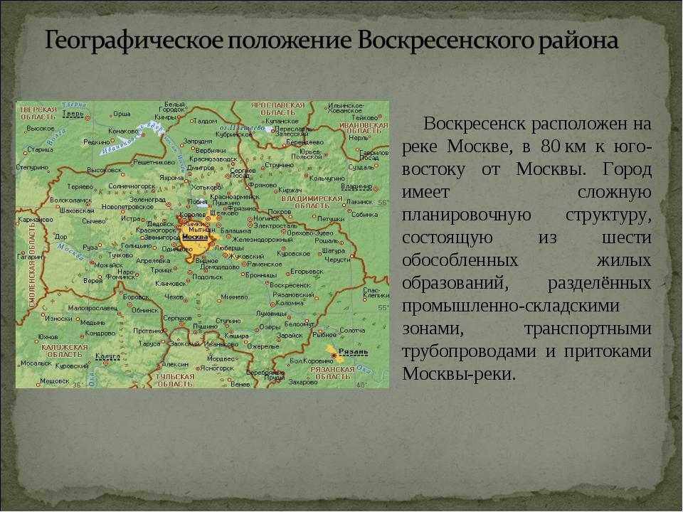 Воскресенск расположен на реке Москве, в 80км к юго-востоку от Москвы. Горо...