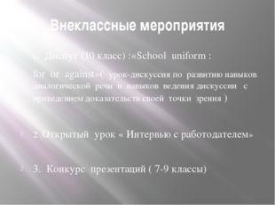 Внеклассные мероприятия 1. Диспут (10 класс) :«School uniform : for or agains