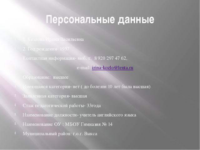 Персональные данные 1. Козлова Ирина Васильевна 2. Год рождения- 1957 Контакт...