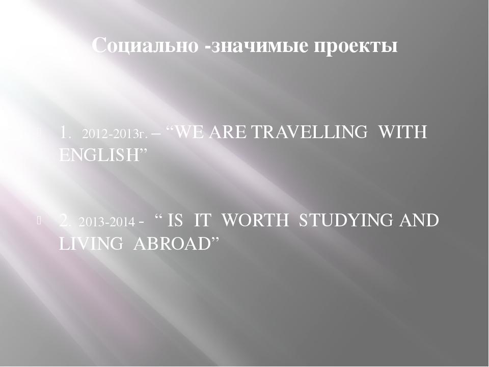 "Социально -значимые проекты 1. 2012-2013г. – ""WE ARE TRAVELLING WITH ENGLISH""..."
