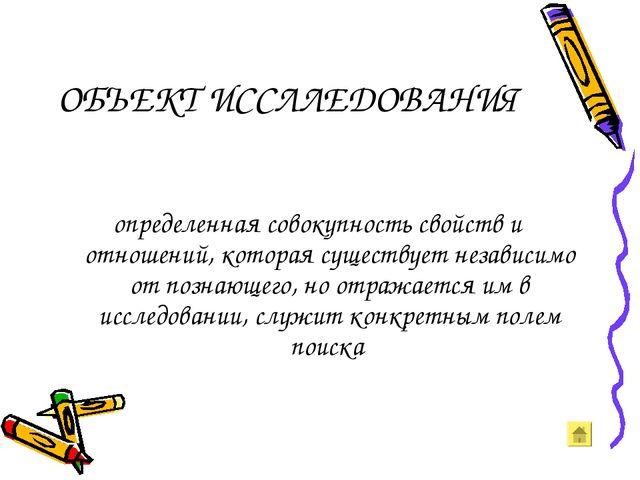 ОБЪЕКТ ИССЛЛЕДОВАНИЯ определенная совокупность свойств и отношений, которая с...