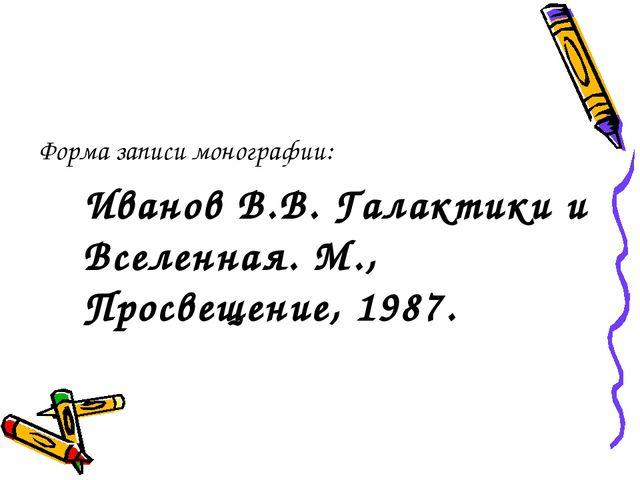 Форма записи монографии: Иванов В.В. Галактики и Вселенная. М., Просвещение,...