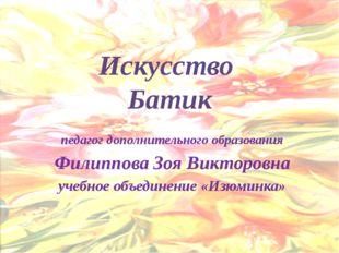Искусство Батик педагог дополнительного образования Филиппова Зоя Викторовна