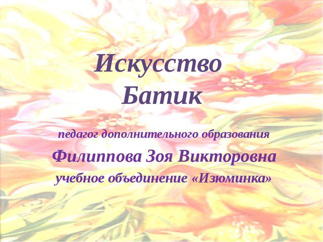 Искусство Батик педагог дополнительного образования Филиппова Зоя Викторовна...