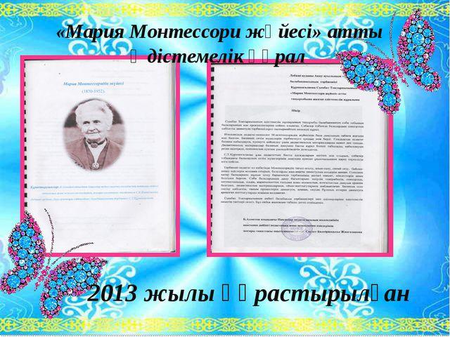 «Мария Монтессори жүйесі» атты Әдістемелік құрал 2013 жылы құрастырылған