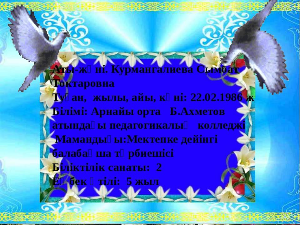 Аты-жөні. Курмангалиева Сымбат Токтаровна Туған, жылы, айы, күні: 22.02.1986...