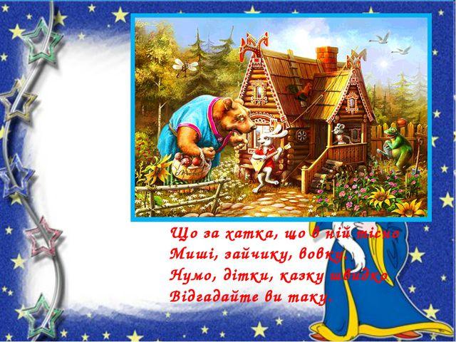 Що за хатка, що в ній тісно Миші, зайчику, вовку. Нумо, дітки, казку швидко В...