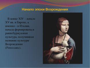 Начало эпохи Возрождения В конце XIV – начале XV вв. в Европе, а именно - в И